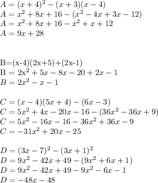 A=(x+4)^2-(x+3)(x-4)\\A=x^2+8x+16-(x^2-4x+3x-12)\\A = x^2+8x+16-x^2+x+12\\A=9x+28\\\\B=(x-4)(2x+5)+(2x-1)\\B = 2x^2+5x-8x-20+2x-1\\B = 2x^2-x-1\\\\C=(x-4)(5x+4)-(6x-3)\\C=5x^2+4x-20x-16-(36x^2-36x+9)\\C=5x^2-16x-16-36x^2+36x-9\\C = -31x^2+20x-25\\\\D=(3x-7)^2-(3x+1)^2\\D = 9x^2-42x+49-(9x^2+6x+1)\\D = 9x^2-42x+49-9x^2-6x-1\\D=-48x-48