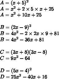 A=(x + 5)^2\\A= x^2+ 2 \times 5\times x+ 25\\A= x^2 + 10x + 25\\\\B=(2x - 9)^2\\B= 4x^2 - 2 \times 2x \times 9 + 81\\B= 4x^2 -36x + 81\\\\C=(3x + 8)(3x - 8)\\C= 9x^2 - 64\\\\D=(5x - 4)^2\\D= 25x^2 - 40x +16