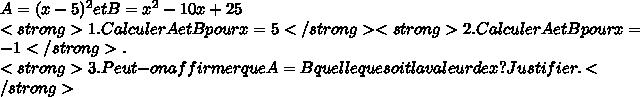 A=(x-5)^{2} et B= x^{2} -10x +25\\<strong>1.Calculer A et B pour x=5 </strong> <strong>2.Calculer A et B pour x=-1</strong>.\\<strong>3.Peut-on affirmer que A=B quelle que soit la valeur de x ? Justifier.</strong>