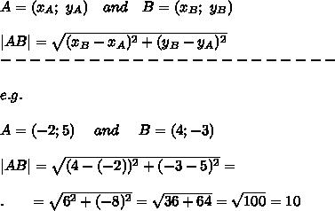 A=(x_A;\ y_A)\ \ \ and\ \ \ B=(x_B;\ y_B)\\\\|AB|= \sqrt{(x_B-x_A)^2+(y_B-y_A)^2} \\-----------------------\\\\e.g.\\\\A=(-2;5)\ \ \ \ and\ \ \ \ B=(4;-3)\\\\|AB|= \sqrt{(4-(-2))^2+(-3-5)^2} =\\\\.\ \ \ \ \ = \sqrt{6^2+(-8)^2} = \sqrt{36+64} = \sqrt{100} =10