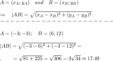 A=(x_A;y_A)\ \ \ and\ \ \ B=(x_B;y_B)\\\\ \Rightarrow\ \ \ |AB|= \sqrt{(x_A-x_B)^2+(y_A-y_B)^2} \\----------------------\\\\A=(-3;-3);\ \ \ B=(6;12)\\\\|AB|= \sqrt{(-3-6)^2+(-3-12)^2} =\\\\.\ \ \ \ \ \ = \sqrt{81+225} = \sqrt{306} =3 \sqrt{34} \approx17.49