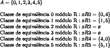 A=\{0,1,2,3,4,5\}\\\\ \mathrm{Classe\ de\ equival\^encia\ 0\ m\'odulo\ R:}\ xR0=\{0,4\}\\ \mathrm{Classe\ de\ equival\^encia\ 1\ m\'odulo\ R:}\ xR1=\{1,5\}\\ \mathrm{Classe\ de\ equival\^encia\ 2\ m\'odulo\ R:}\ xR2=\o\\ \mathrm{Classe\ de\ equival\^encia\ 3\ m\'odulo\ R:}\ xR3=\o\\ \mathrm{Classe\ de\ equival\^encia\ 4\ m\'odulo\ R:}\ xR4=\{4,0\}\\ \mathrm{Classe\ de\ equival\^encia\ 5\ m\'odulo\ R:}\ xR5=\{5,1\}