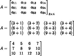 A=\begin{bmatrix}a_{11}&a_{12}&a_{13}&a_{14}\\a_{21}&a_{22}&a_{23}&a_{24}\\a_{31}&a_{32}&a_{33}&a_{34}\end{bmatrix}_{3\times4}\\\\\\A=\begin{bmatrix}(3+1)&(3+2)&(3+3)&(3+4)\\(6+1)&(6+2)&(6+3)&(6+4)\\(9+1)&(9+2)&(9+3)&(9+4)\end{bmatrix}\\\\\\A=\begin{bmatrix}4&5&6&7\\7&8&9&10\\10&11&12&13\end{bmatrix}