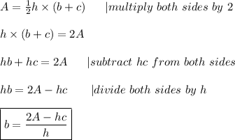 A=\frac{1}{2}h\times(b+c)\ \ \ \ \ |multiply\ both\ sides\ by\ 2\\h\times(b+c)=2A\\hb+hc=2A\ \ \ \ \ |subtract\ hc\ from\ both\ sides\\hb=2A-hc\ \ \ \ \ \ |divide\ both\ sides\ by\ h\\\boxed{b=\frac{2A-hc}{h}}