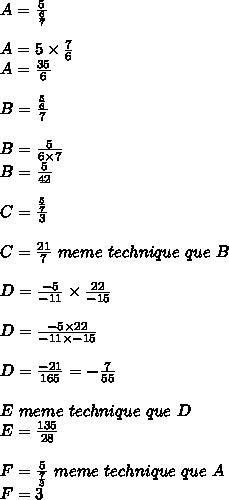 A=\frac{5}{\frac{6}{7}} \\\\A=5\times \frac{7}{6} \\A=\frac{35}{6} \\\\B=\frac{\frac{5}{6}}{7} \\\\B=\frac{5}{6 \times 7} \\B= \frac{5}{42} \\\\C=\frac{\frac{5}{7}}{3} \\\\C = \frac{21}{7} \ meme \ technique \ que \ B \\\\D = \frac{-5}{-11} \times \frac{22}{-15} \\\\D = \frac{-5 \times 22}{-11 \times -15} \\\\D = \frac{-21}{165} = -\frac{7}{55} \\\\E \ meme \ technique \ que \ D \\E = \frac{135}{28} \\\\F = \frac{5}{\frac{7}{3}} \ meme \ technique \ que \ A \\F = 3