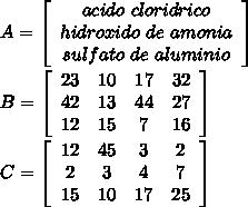 A=\left[\begin{array}{ccc}acido\ cloridrico\\hidroxido\ de\ amonia\\sulfato\ de\ aluminio\end{array}\right]\\ \\ B=\left[\begin{array}{cccc}23&10&17&32\\42&13&44&27\\12&15&7&16\end{array}\right]\\ \\ C=\left[\begin{array}{cccc}12&45&3&2\\2&3&4&7\\15&10&17&25\end{array}\right]