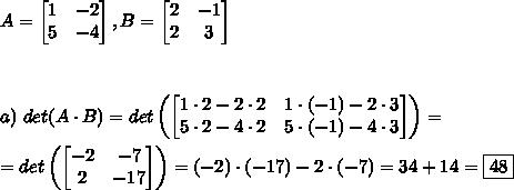 A=\left[\begin{matrix} 1 & -2 \\ 5 & -4 \end{matrix}\right], B=\left[\begin{matrix} 2& -1 \\ 2 & 3 \end{matrix}\right] \\\\\\\\ a)\ det (A \cdot B) = det\left(\left[\begin{matrix} 1\cdot2 -2\cdot2 & 1\cdot(-1)-2\cdot3 \\ 5\cdot 2-4\cdot2 & 5\cdot(-1)-4\cdot3 \end{matrix}\right]\right)=\\\\ =det\left(\left[\begin{matrix} -2 & -7 \\ 2 & -17 \end{matrix}\right]\right) = (-2)\cdot(-17)-2\cdot(-7)=34+14=\boxed{48}
