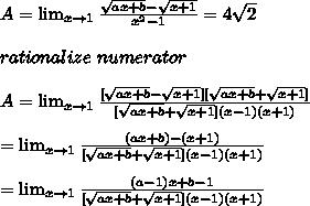 A=\lim_{x \to 1} \frac{\sqrt{ax+b}-\sqrt{x+1}}{x^2-1} =4\sqrt{2}\\\\rationalize\ numerator\\\\A=\lim_{x \to 1} \frac{[\sqrt{ax+b}-\sqrt{x+1}][\sqrt{ax+b}+\sqrt{x+1}]}{[\sqrt{ax+b}+\sqrt{x+1}](x-1)(x+1)}\\\\=\lim_{x \to 1} \frac{(ax+b)-(x+1)}{[\sqrt{ax+b}+\sqrt{x+1}](x-1)(x+1)}\\\\=\lim_{x \to 1} \frac{(a-1)x+b-1}{[\sqrt{ax+b}+\sqrt{x+1}](x-1)(x+1)}