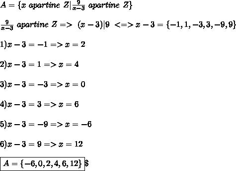 A= \{ x \ apartine \ Z | \frac{9}{x-3} \ apartine \ Z \} \\ \\ \frac{9}{x-3} \ apartine \ Z => \ (x-3)|9  \ <=> x-3 = \{-1,1,-3,3,-9,9 \} \\ \\ 1)x-3= -1 =>x= 2 \\ \\ 2)x-3=1 => x= 4 \\ \\ 3) x-3=-3 =>x= 0 \\ \\ 4)x-3=3 =>x= 6 \\ \\ 5) x-3=-9 => x= -6 \\ \\ 6) x-3=9 =>x=12 \\ \\ \boxed{A= \{-6,0,2,4,6,12 \} } \
