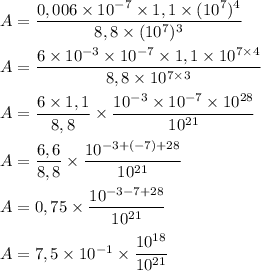 A= \dfrac{0,006 \times 10^{-7}\times 1,1\times (10^7)^4}{8,8 \times (10^7)^3}\\\\A= \dfrac{6\times10^{-3} \times 10^{-7}\times 1,1\times 10^{7\times4}}{8,8 \times 10^{7\times3}}\\\\A= \dfrac{6\times 1,1}{8,8}\times\dfrac{10^{-3} \times 10^{-7}\times 10^{28}}{10^{21}}\\\\A= \dfrac{6,6}{8,8}\times\dfrac{10^{-3+(-7)+28}}{10^{21}}\\\\A= 0,75\times\dfrac{10^{-3-7+28}}{10^{21}}\\\\A= 7,5\times10^{-1}\times\dfrac{10^{18}}{10^{21}}