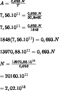 A= \frac{0,693.N}{T} \\ \\  7,56.10^{11}= \frac{0,693.N}{30,8x60} \\ \\  7,56.10^{11} = \frac{0,693.N}{1848} \\ \\  1848(7,56.10^{11})=0,693.N \\  \\ 13970,88.10^{11}=0,693.N \\  \\ N= \frac{13970,88.10^{11}}{0,693} \\  \\ =20160.10^{11}   \\  \\ =2,02.10^{15}