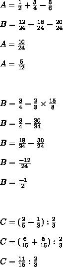 A= \frac{1}{2}+ \frac{3}{4}  - \frac{5}{6}\\\\B= \frac{12}{24}+ \frac{18}{24} - \frac{20}{24}\\\\A= \frac{10}{24}\\\\A= \frac{5}{12}\\\\\\\\B= \frac{3}{4}- \frac{2}{3}\times  \frac{15}{8}\\\\B= \frac{3}{4}- \frac{30}{24}\\\\B= \frac{18}{24}- \frac{30}{24}\\\\B= \frac{-12}{24}\\\\B= \frac{-1}{2}\\\\\\\\C =  ( \frac{2}{5}+ \frac{1}{3}): \frac{2}{3}\\\\C= ( \frac{6}{15}+ \frac{5}{15}): \frac{2}{3}\\\\C= \frac{11}{15}: \frac{2}{3}\\\\