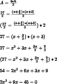A= \frac{b*h}{2}  \\\\ \frac{27}{2}= \frac{ (x+\frac{3}{2}) *(x+3)}{2}  \\  \\  (\frac{27}{2}= \frac{ (x+\frac{3}{2}) *(x+3)}{2} ) *2\\\\27= (x+\frac{3}{2}) *(x+3) \\  \\ 27 = x^2+3x+ \frac{3x}{2}+ \frac{9}{2}  \\\\(27 = x^2+3x+ \frac{3x}{2}+ \frac{9}{2})*2\\\\54=2x^2+6x+3x+9\\\\2x^2+9x-45=0