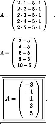 A=  \left(\begin{array}{ccc}2\cdot1-5\cdot1\\2\cdot2-5\cdot1 \\ 2\cdot3-5\cdot1\\2\cdot4-5\cdot1 \\ 2\cdot5-5\cdot1\\ \end{array}\right) ~~~.\\\\\\A=  \left(\begin{array}{ccc}2-5\\ 4-5\\ 6-5\\ 8-5\\ 10-5\\ \end{array}\right)\\\\\\\large\boxed{\boxed{\boxed{A=  \left(\begin{array}{ccc}-3\\ -1\\~~1\\~~3\\~~5\\ \end{array}\right)}}}.\\.
