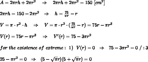 A= 2 \pi rh+2 \pi r^2\ \ \ \Rightarrow\ \ \ 2 \pi rh+2 \pi r^2=150\ [cm^2]\\\\\ 2 \pi rh=150-2 \pi r^2 \ \ \Rightarrow\ \ \ h= \frac{75}{ \pi r}-r \\\\ V=\pi \cdot r^2\cdot h\ \ \ \Rightarrow\ \ \ V= \pi \cdot r^2\cdot (\frac{75}{ \pi r}-r)=75r- \pi r^3\\\\V(r)=75r- \pi r^3\ \ \ \Rightarrow\ \ \ V'(r)=75-3 \pi r^2\\\\for\ the\ existence\ of\ extreme:\ 1)\ \V(r)=0\ \ \Rightarrow\ \ 75-3 \pi r^2=0\ /:3\\\\25- \pi r^2=0\ \ \Rightarrow\ \ (5- \sqrt{ \pi } r)(5+ \sqrt{ \pi } r)=0