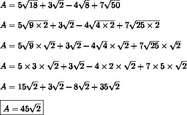 A= 5\sqrt{18} +3\sqrt{2} - 4\sqrt{8} + 7\sqrt{50}\\\\A= 5\sqrt{9\times2} +3\sqrt{2} - 4\sqrt{4\times2} + 7\sqrt{25\times2}\\\\A= 5\sqrt{9}\times\sqrt{2} +3\sqrt{2} - 4\sqrt{4}\times\sqrt{2} + 7\sqrt{25}\times\sqrt{2}\\\\A= 5\times3\times\sqrt{2} +3\sqrt{2} - 4\times2\times\sqrt{2} + 7\times5\times\sqrt{2}\\\\A= 15\sqrt{2} +3\sqrt{2} -8\sqrt{2} + 35\sqrt{2}\\\\\boxed{A= 45\sqrt{2}}