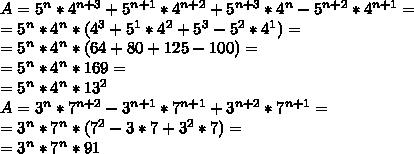 A= 5^{n}*4 ^{n+3}+  5^{n+1}*4 ^{n+2}+5 ^{n+3} *4 ^{n}-5 ^{n+2} *4 ^{n+1}= \\ =5^{n}*4 ^{n}*(4 ^{3}+5 ^{1}*4 ^{2}+5 ^{3}-5 ^{2}*4 ^{1})= \\ = 5^{n}*4 ^{n}*(64+80+125-100)= \\ =5^{n}*4 ^{n}*169= \\ =5^{n}*4 ^{n}*13 ^{2}  \\ A= 3^{n}*7 ^{n+2}- 3^{n+1}*7 ^{n+1}+3 ^{n+2} *7 ^{n+1}= \\ =3^{n}* 7^{n}*(7 ^{2} -3*7+3 ^{2}*7) = \\ =3^{n}* 7^{n}*91