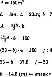 A=150in^2\\\\h=8in;\ a=23in;\ b=?\\\\A=\frac{a+b}{2}\cdot h\\\\\frac{23+b}{2}\cdot8=150\\\\(23+b)\cdot4=150\ \ \ \ /:4\\\\23+b=37.5\ \ \ \ /-23\\\\b=14.5\ (in)\leftarrow answer
