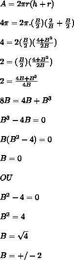 A=2 \pi r(h+r) \\  \\ 4 \pi =2 \pi .( \frac{B}{2} )( \frac{2}{B} + \frac{B}{2} ) \\  \\ 4=2( \frac{B}{2} )( \frac{4+B^2}{2B}) \\  \\  2=( \frac{B}{2} )( \frac{4+B^2}{2B}) \\  \\  2=  \frac{4B+B^3}{4B}  \\  \\ 8B=4B+B^3 \\  \\ B^3-4B=0 \\  \\ B(B^2-4)=0 \\  \\ B=0 \\  \\ OU \\  \\ B^2-4=0 \\  \\ B^2=4 \\  \\ B= \sqrt{4} \\  \\ B=+/-2