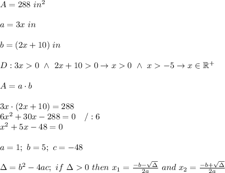 A=288\ in^2\\\\a=3x\ in\\\\b=(2x+10)\ in\\\\D:3x>0\ \wedge\ 2x+10>0\to x>0\ \wedge\ x>-5\to x\in\mathbb{R^+}\\\\A=a\cdot b\\\\3x\cdot(2x+10)=288\\6x^2+30x-288=0\ \ \ /:6\\x^2+5x-48=0\\\\a=1;\ b=5;\ c=-48\\\\\Delta=b^2-4ac;\ if\ \Delta > 0\ then\ x_1=\frac{-b-\sqrt\Delta}{2a}\ and\ x_2=\frac{-b+\sqrt\Delta}{2a}