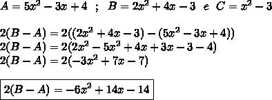 A=5x^2-3x+4~~;~~B=2x^2+4x-3~~e~~C=x^2-3\\\\2(B-A)=2((2x^2+4x-3)-(5x^2-3x+4))\\2(B-A)=2(2x^2-5x^2+4x+3x-3-4)\\2(B-A)=2(-3x^2+7x-7)\\\\\boxed{2(B-A)=-6x^2+14x-14}