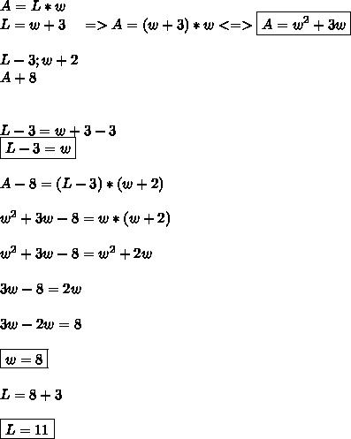 A=L*w \\ L=w+3 \ \ \ => A=(w+3)*w <=> \boxed{A=w^2+3w} \\ \\ L-3;w+2\\ A+8 \\ \\ \\L-3=w+3-3 \\ \boxed{L-3=w} \\ \\ A-8=(L-3)*(w+2) \\ \\ w^2+3w-8=w*(w+2) \\ \\ w^2+3w-8=w^2+2w \\ \\ 3w-8=2w \\ \\ 3w-2w=8 \\ \\ \boxed{w=8} \\ \\ L=8+3 \\ \\ \boxed{L=11}