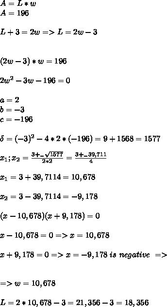 A=L*w  \\ A=196\\ \\ L+3=2w => L=2w-3 \\ \\ \\ (2w-3)*w=196 \\ \\ 2w^2 -3w-196=0 \\ \\ a=2 \\b=-3 \\ c=-196 \\ \\ \delta= (-3)^2 - 4*2 * (-196)= 9+ 1568=1577 \\ \\ x_1;x_2= \frac{3 +_- \sqrt{1577}}{2*2}= \frac{3+ _- 39,711}{4} \\ \\ x_1={3+39,711}{4}=10,678 \\ \\ x_2={3-39,711}{4}= -9,178 \\ \\ (x-10,678)(x+9,178)=0 \\ \\ x-10,678=0 =>x= 10,678 \\ \\ x+9,178=0 => x=-9,178 \ is \ negative \ => \\ \\ \\ => w=10,678 \\ \\ L=2*10,678-3= 21,356-3= 18,356