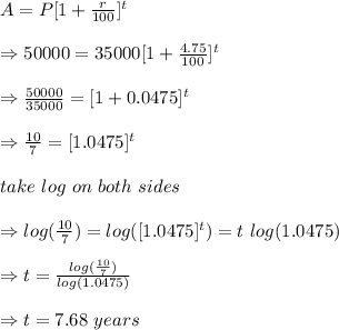 A=P[1+ \frac{r}{100} ]^t\\ \\ \Rightarrow 50000=35000[1+ \frac{4.75}{100} ]^t\\ \\ \Rightarrow  \frac{50000}{35000} =[1+ 0.0475} ]^t\\ \\ \Rightarrow  \frac{10}{7} =[1.0475 ]^t\\ \\take\ log\ on\ both\ sides\\ \\ \Rightarrow log( \frac{10}{7}) =log([1.0475 ]^t)=t\ log(1.0475)\\ \\ \Rightarrow t= \frac{log( \frac{10}{7} )}{log(1.0475)} \\ \\ \Rightarrow t = 7.68\ years