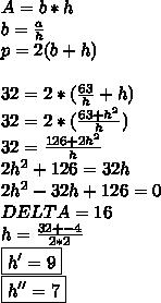 A=b*h\\b= \frac{a}{h} \\p=2(b+h)\\\\32=2*( \frac{63}{h}+h)\\32=2*( \frac{63+h^2}{h})  \\32= \frac{126+2h^2}{h}\\2h^2+126=32h\\2h^2-32h+126=0\\DELTA= 16\\h= \frac{32+-4}{2*2}\\\boxed{h'=9}\\\boxed{h''=7}