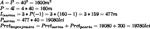 A=l ^{2} =40 ^{2}= 1600m ^{2}  \\ P=4l=4*40=160m \\ L _{sarma} =3*P(-1)=3*(160-1)=3*159=477m \\P _{sarma} =477*40=19080lei \\ Pret _{imprejmuire} =Pret _{sarma} +Pret _{poarta} =19080+200=19280lei