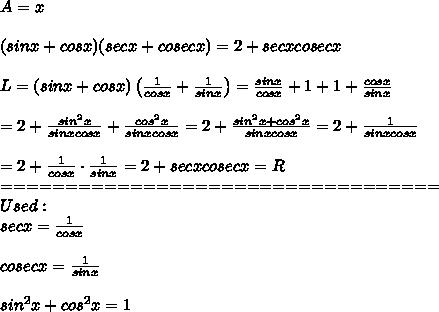 A=x\\\\(sinx+cosx)(secx+cosecx)=2+secxcosecx\\\\L=(sinx+cosx)\left(\frac{1}{cosx}+\frac{1}{sinx}\right)=\frac{sinx}{cosx}+1+1+\frac{cosx}{sinx}\\\\=2+\frac{sin^2x}{sinxcosx}+\frac{cos^2x}{sinxcosx}=2+\frac{sin^2x+cos^2x}{sinxcosx}=2+\frac{1}{sinxcosx}\\\\=2+\frac{1}{cosx}\cdot\frac{1}{sinx}=2+secxcosecx=R\\==================================\\Used:\\secx=\frac{1}{cosx}\\\\cosecx=\frac{1}{sinx}\\\\sin^2x+cos^2x=1