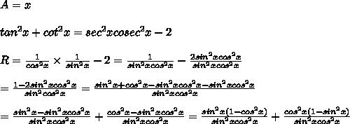 A=x\\\\tan^2x+cot^2x=sec^2xcosec^2x-2\\\\R=\frac{1}{cos^2x}\times\frac{1}{sin^2x}-2=\frac{1}{sin^2xcos^2x}-\frac{2sin^2xcos^2x}{sin^2xcos^2x}\\\\=\frac{1-2sin^2xcos^2x}{sin^2cos^2x}=\frac{sin^2x+cos^2x-sin^2xcos^2x-sin^2xcos^2x}{sin^2xcos^2x}\\\\=\frac{sin^2x-sin^2xcos^2x}{sin^2xcos^2x}+\frac{cos^2x-sin^2xcos^2x}{sin^2xcos^2x}=\frac{sin^2x(1-cos^2x)}{sin^2xcos^2x}+\frac{cos^2x(1-sin^2x)}{sin^2xcos^2x}