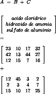 A\ =\ B\ +\ C\\\\ \\ \left[\begin{array}{ccc}acido\ cloridrico\\hidroxido\ de\ amonia\\sulfato\ de\ aluminio\end{array}\right]\\\\ =\\\\ \left[\begin{array}{cccc}23&10&17&32\\42&13&44&27\\12&15&7&16\end{array}\right]\\\\ +\\\\ \left[\begin{array}{cccc}12&45&3&2 \\2&3&4&7 \\15&10&17&25\end{array}\right]