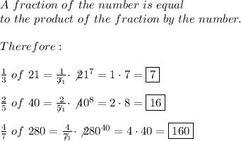 A\ fraction\ of\ the\ number\ is\ equal\\to\ the\ product\ of\ the\ fraction\ by\ the\ number.\\\\Therefore:\\\\\frac{1}{3}\ of\ 21=\frac{1}{\not3_1}\cdot\not21^7=1\cdot7=\boxed7\\\\\frac{2}{5}\ of\ 40=\frac{2}{\not5_1}\cdot\not40^8=2\cdot8=\boxed{16}\\\\\frac{4}{7}\ of\ 280=\frac{4}{\not7_1}\cdot\not280^{40}=4\cdot40=\boxed{160}