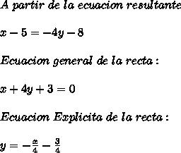 A\ partir\ de\ la\ ecuacion\ resultante\\ \\x-5=-4y-8\\ \\Ecuacion\ general\ de\ la\ recta:\\ \\x+4y+3=0\\ \\Ecuacion\ Explicita\ de\ la\ recta:\\ \\y=-\frac{x}{4}-\frac{3}{4}