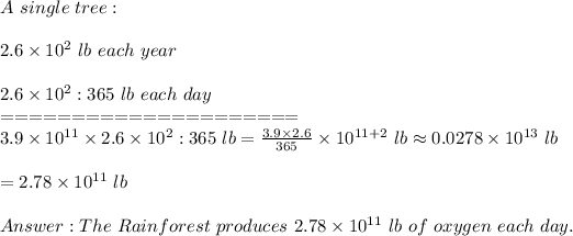 A\ single\ tree:\\\\2.6\times10^2\ lb\ each\ year\\\\2.6\times10^2:365\ lb\ each\ day\\=====================\\3.9\times10^{11}\times2.6\times10^2:365\ lb=\frac{3.9\times2.6}{365}\times10^{11+2}\ lb\approx0.0278\times10^{13}\ lb\\\\=2.78\times10^{11}\ lb\\\\Answer:The\ Rainforest\ produces\ 2.78\times10^{11}\ lb\ of\ oxygen\ each\ day.