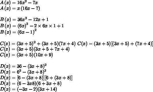 A\left(x\right) = 16x^2-7x\\ A\left(x\right) = x\left(16x-7\right)\\ \\ B\left(x\right) = 36x^2-12x+1\\ B\left(x\right) = \left(6x\right)^2-2\times 6x\times 1 +1\\ B\left(x\right) = \left(6x-1\right)^2\\ \\ C(x) = (3x+5)^2+(3x+5)(7x+4)\ C(x) = (3x+5)[(3x+5)+(7x+4)]\\ C(x) = (3x+5)(3x+5+7x+4)\\ C(x) =(3x+5)(10x+9)\\ \\ D(x) = 36-(3x+8)^2\\ D(x) = 6^2-(3x+8)^2\\ D(x) =[6-(3x+8)][6+(3x+8)]\\ D(x) = (6-3x8)(6+3x+8)\\ D(x) = (-3x-2)(3x+14)