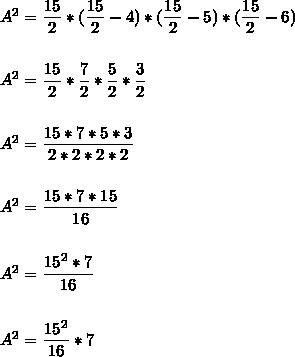 A^{2}=\dfrac{15}{2}*(\dfrac{15}{2}-4)*(\dfrac{15}{2}-5)*(\dfrac{15}{2}-6)\\\\\\A^{2}=\dfrac{15}{2}*\dfrac{7}{2}*\dfrac{5}{2}*\dfrac{3}{2}\\\\\\A^{2}=\dfrac{15*7*5*3}{2*2*2*2}\\\\\\A^{2}=\dfrac{15*7*15}{16}\\\\\\A^{2}=\dfrac{15^{2}*7}{16}\\\\\\A^{2}=\dfrac{15^{2}}{16}*7
