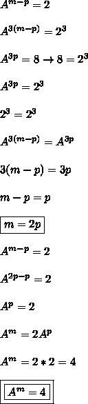 A^{m-p} = 2\\\\A^{3(m-p)} = 2^{3}\\\\A^{3p} = 8 \to  8 = 2^{3}\\\\A^{3p} = 2^{3}\\\\2^{3} = 2^{3}\\\\A^{3(m-p)} = A^{3p}\\\\3(m - p) = 3p\\\\ m - p = p\\\\ \boxed{m = 2p}\\\\ A^{m-p} = 2 \\\\ A^{2p-p} = 2 \\\\  A^{p} = 2\\\\ A^{m} = 2A^{p}\\\\A^{m} = 2*2 = 4\\\\ \boxed{\boxed{A^{m} = 4}}