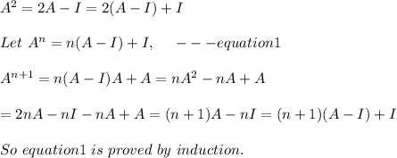 A^2 = 2A - I = 2 (A-I)+I\\\\Let\ A^n=n(A-I)+I,\ \ \ \ ---equation1\\ \\A^{n+1}=n(A-I)A+A=nA^2-nA+A\\\\=2nA-nI-nA+A=(n+1)A-nI=(n+1)(A-I)+I\\ \\So\ equation1\ is\ proved\ by\ induction.\\