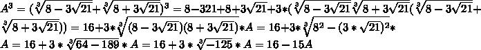 A^3=(\sqrt[3]{8-3\sqrt{21}}+\sqrt[3]{8+3\sqrt{21}})^3=8-3\ssqrt{21}+8+3\sqrt{21}+3*(\sqrt[3]{8-3\sqrt{21}}\sqrt[3]{8+3\sqrt{21}}(\sqrt[3]{8-3\sqrt{21}}+\sqrt[3]{8+3\sqrt{21}}))=16+3*\sqrt[3]{(8-3\sqrt{21})(8+3\sqrt{21})}*A=16+3*\sqrt[3]{8^2-(3*\sqrt{21})^2}*A=16+3*\sqrt[3]{64-189}*A=16+3*\sqrt[3]{-125}*A=16-15A