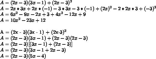A = (2x - 3)(3x - 1) + (2x-3)^{2} \\A = 2x * 3x +2x * (-1) - 3*3x -3 * (-1) + (2x)^{2} - 2*2x*3 + (-3)^{2} \\A = 6 x^{2}  -9x - 2x + 3 + 4 x^{2}  - 12x + 9 \\A = 10 x^{2}  -23x +12\\A = (2x - 3)(3x - 1) + (2x-3)^{2} \\A = (2x - 3)(3x-1) + (2x-3)(2x-3) \\A = (2x-3)[(3x-1)+(2x-3)]\\A = (2x-3)(3x - 1 + 2x - 3 )\\A = (2x -3)(5x -4)