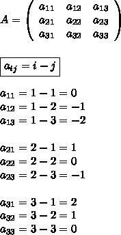 A = \left(\begin{array}{ccc}a_{11}&a_{12}&a_{13}\\a_{21}&a_{22}&a_{23}\\a_{31}&a_{32}&a_{33}\end{array}\right) \\\\\\ \boxed{a_{ij} = i-j} \\\\ a_{11} = 1-1 = 0 \\ a_{12} = 1-2 = -1 \\ a_{13} = 1-3 = -2 \\\\ a_{21} = 2-1 = 1 \\ a_{22} = 2-2 = 0 \\ a_{23} = 2-3 = -1 \\\\ a_{31} = 3-1 = 2 \\ a_{32} = 3-2 = 1 \\ a_{33} = 3-3 = 0