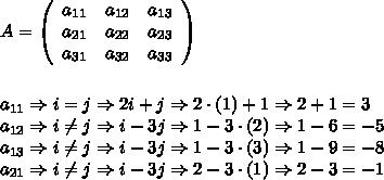 A = \left(\begin{array}{ccc}a_{11}&a_{12}&a_{13}\\a_{21}&a_{22}&a_{23}\\a_{31}&a_{32}&a_{33}\end{array}\right) \\\\\\ a_{11} \Rightarrow i=j \Rightarrow 2i+j \Rightarrow 2 \cdot (1) + 1 \Rightarrow 2+1 = 3 \\ a_{12} \Rightarrow i \neq j \Rightarrow i-3j \Rightarrow 1 - 3 \cdot (2) \Rightarrow 1-6 = -5 \\ a_{13} \Rightarrow i \neq j \Rightarrow i-3j \Rightarrow 1-3 \cdot (3) \Rightarrow 1-9 = -8 \\ a_{21} \Rightarrow i \neq j \Rightarrow i-3j \Rightarrow 2-3 \cdot (1) \Rightarrow 2-3 = -1