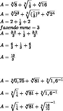 A = \sqrt[3]{8} +\sqrt[2]{\frac{1}{9}} + \sqrt[4]{16} \\ A = \sqrt[3]{2^{3}} +\sqrt[2]{(\frac{1}{3})^{2}} + \sqrt[4]{2^{4}} \\ A = 2 + \frac{1}{3} +2 \\ \ fazendo\ mmc = 3 \\ A = \frac{3.2}{3} +\frac{1}{3}+\frac{3.2}{3}\\ \\A = \frac{6}{3} +\frac{1}{3}+\frac{6}{3}\\ \\ A = \frac{13}{3}\\ \\ \\ \\ A = \sqrt[2]{0,25} +\sqrt[4]{81} + \sqrt[2]{1,6^{-1}} \\ \\ A = \sqrt[2]{\frac{1}{4}} +\sqrt[4]{81} + \sqrt[2]{1,6^{-1}} \\ \\ A = \sqrt[2]{\frac{1}{4}} +\sqrt[4]{81} + \sqrt[2]{\frac{16}{10}} ^{-1}} \\ \\