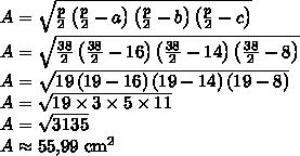 A = \sqrt{\frac p2 \left(\frac p2 - a\right)\left(\frac p2 -b\right)\left(\frac p2-c\right)}\\A = \sqrt{\frac {38}2 \left(\frac {38}2 - 16\right)\left(\frac {38}2 -14\right)\left(\frac {38}2-8\right)}\\A = \sqrt{19 \left(19 - 16\right)\left(19 -14\right)\left(19-8\right)}\\A = \sqrt{19 \times 3 \times 5 \times 11}\\A = \sqrt{3135}\\A \approx 55{,}99 \text{ cm}^2
