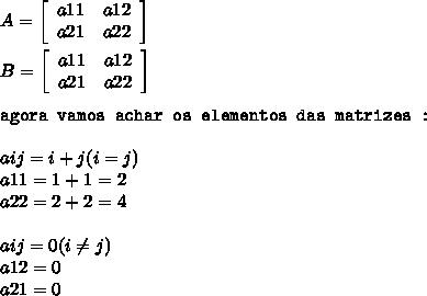 A =   \left[\begin{array}{ccc}a11&a12\\a21&a22\\\end{array}\right]  \\  \\ B =   \left[\begin{array}{ccc}a11&a12\\a21&a22\\\end{array}\right]  \\  \\ \texttt{agora vamos achar os elementos das matrizes : } \\  \\ aij = i + j ( i = j )  \\ a11 = 1 + 1 = 2 \\ a22 = 2 + 2  = 4 \\  \\ aij = 0 (  i  \neq j) \\ a12 = 0 \\ a21 = 0 \\  \\