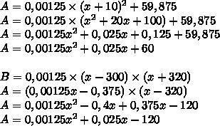 A = 0,00125\times (x+10)^2+59,875\\A = 0,00125\times(x^2+20x+100)+59,875\\A = 0,00125x^2+0,025x+0,125+59,875\\A=0,00125x^2+0,025x+60\\\\B = 0,00125\times(x-300)\times(x+320)\\A= (0,00125x-0,375)\times(x-320)\\A = 0,00125x^2-0,4x+0,375x-120\\A = 0,00125x^2+0,025x-120