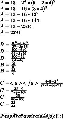A = 13 - 2^{4} * (5 - 2 *4)^{2}  \\ A = 13 - 16 * (3 * 4)^{2}  \\ A = 13 - 16 * 12 ^{2}  \\  A = 13 - 16 * 144  \\A =  13 - 2304 \\ A = 2291 \\  \\ B =  \frac{10^{2} - 6 * 3^{2}  }{2^{6} - 3 x 16 }  \\ B =  \frac{100 - 6 * 9}{64 - 3 * 16}  \\ B =  \frac{100 - 54}{64 - 48} \\  B =  \frac{46}{16}  \\ B =  \frac{23}{8}  \\  \\ C =<u>  </u>\frac{4 * 8 - 3^{2} }{7 * 2^{3} - (5 * 2)^{2} }  \\  C  =  \frac{32 - 9}{7 * 8 - 10 ^{2} } \\ C =  \frac{23}{56 - 100}  \\ C =  \frac{23}{44}  \\  \\ J'espère t'avoir aidé(e) ! :)