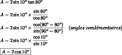 A = 2\sin10^o\tan80^o\\\\ A = 2\sin10^o\times\dfrac{\sin80^o}{\cos80^o}\\\\ A = 2\sin10^o\times\dfrac{\cos(90^o-80^o)}{\sin(90^o-80^o)}\ \ \ (angles\ coml\acute{e}mentaires)\\\\ A = 2\sin10^o\times\dfrac{\cos10^o}{\sin10^o}\\\\\boxed{ A = 2\cos10^o}